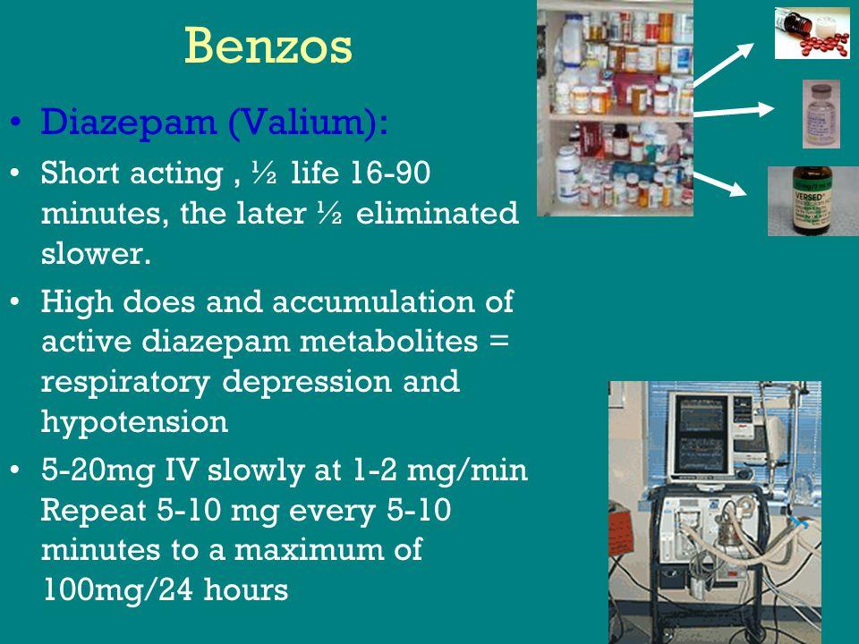 Benzos Diazepam (Valium): Short acting, ½ life 16-90 minutes, the later ½ eliminated slower.