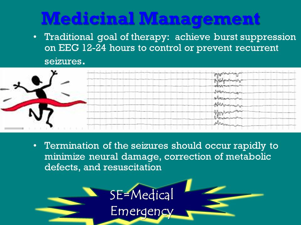 Medicinal Management Traditional goal of therapy: achieve burst suppression on EEG 12-24 hours to control or prevent recurrent seizures.