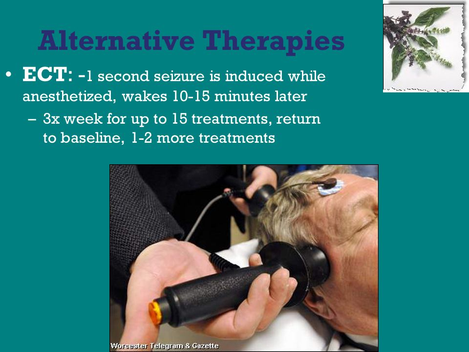 Alternative Therapies ECT: - 1 second seizure is induced while anesthetized, wakes 10-15 minutes later –3x week for up to 15 treatments, return to baseline, 1-2 more treatments