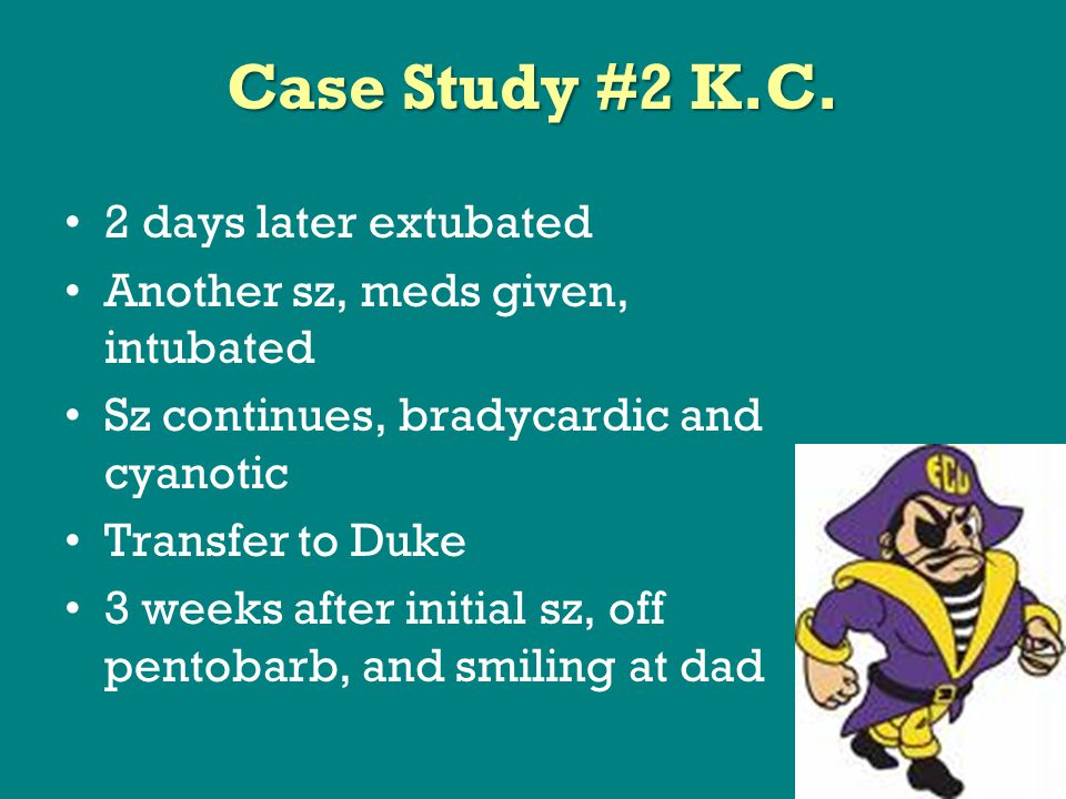 2 days later extubated Another sz, meds given, intubated Sz continues, bradycardic and cyanotic Transfer to Duke 3 weeks after initial sz, off pentobarb, and smiling at dad Case Study #2 K.C.