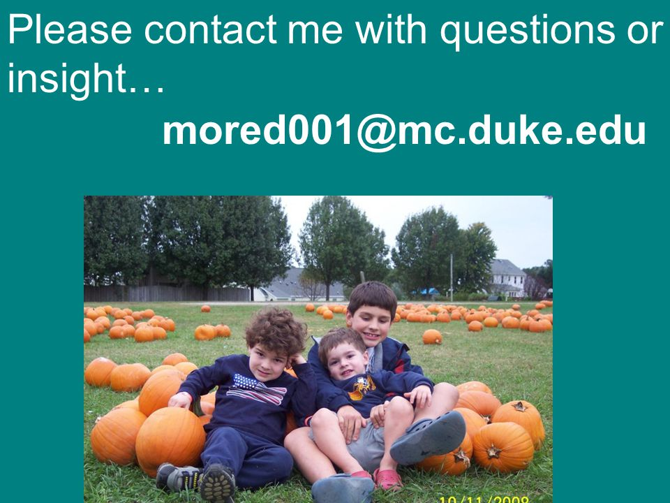 Please contact me with questions or insight… mored001@mc.duke.edu