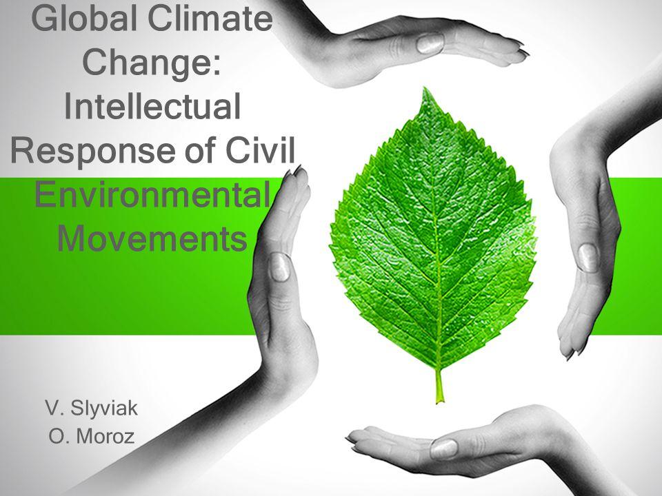 Global Climate Change: Intellectual Response of Civil Environmental Movements V. Slyviak O. Moroz