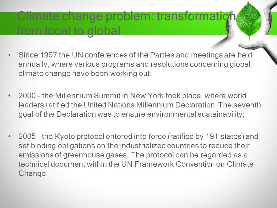Climate change problem: transformation from local to global Since 1997 the UN conferences of the Parties and meetings are held annually, where various programs and resolutions concerning global climate change have been working out; 2000 - the Millennium Summit in New York took place, where world leaders ratified the United Nations Millennium Declaration.