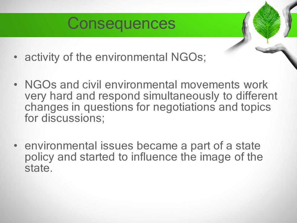 Consequences activity of the environmental NGOs; NGOs and civil environmental movements work very hard and respond simultaneously to different changes in questions for negotiations and topics for discussions; environmental issues became a part of a state policy and started to influence the image of the state.