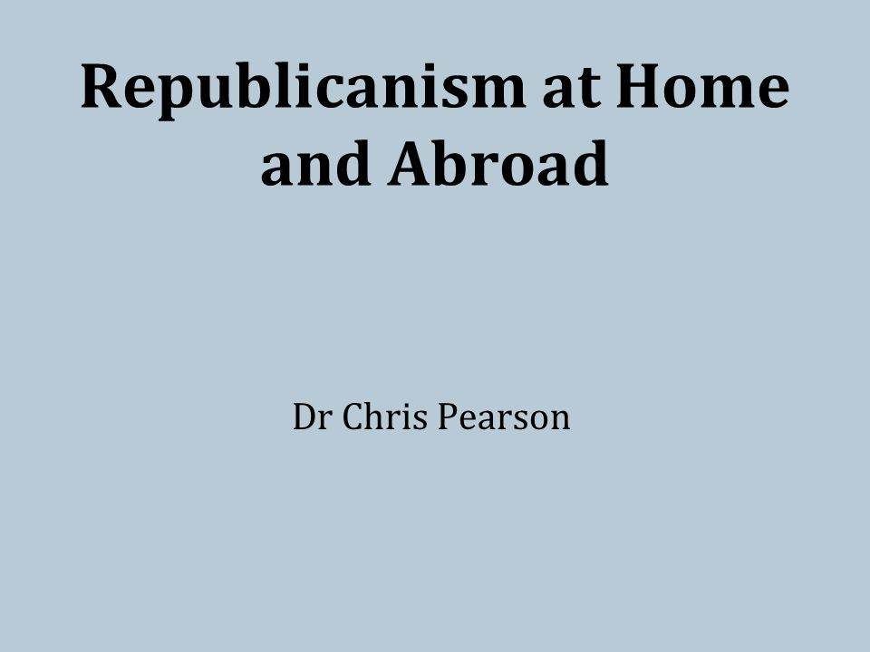 Republicanism at Home and Abroad Dr Chris Pearson