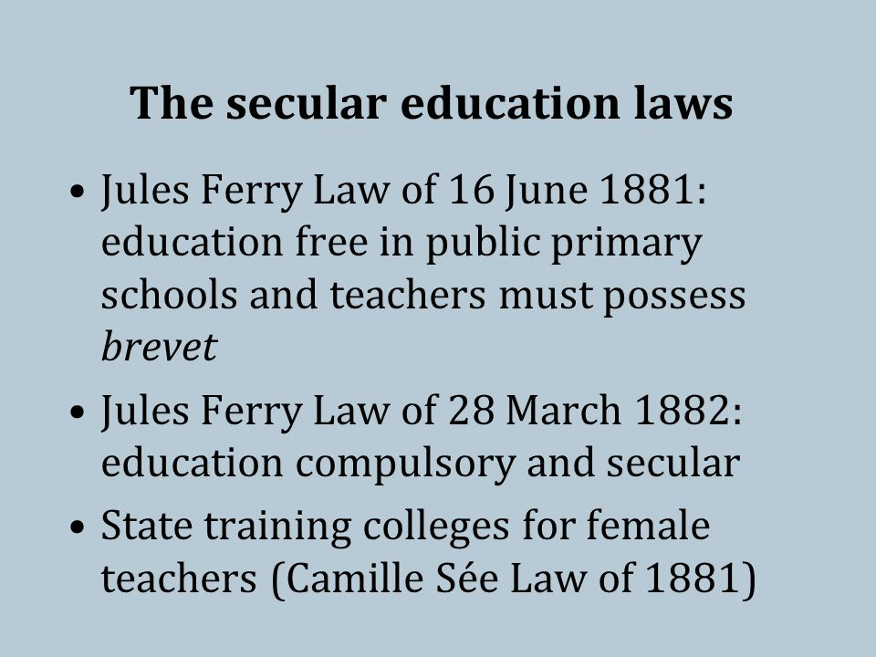 The secular education laws Jules Ferry Law of 16 June 1881: education free in public primary schools and teachers must possess brevet Jules Ferry Law of 28 March 1882: education compulsory and secular State training colleges for female teachers (Camille Sée Law of 1881)