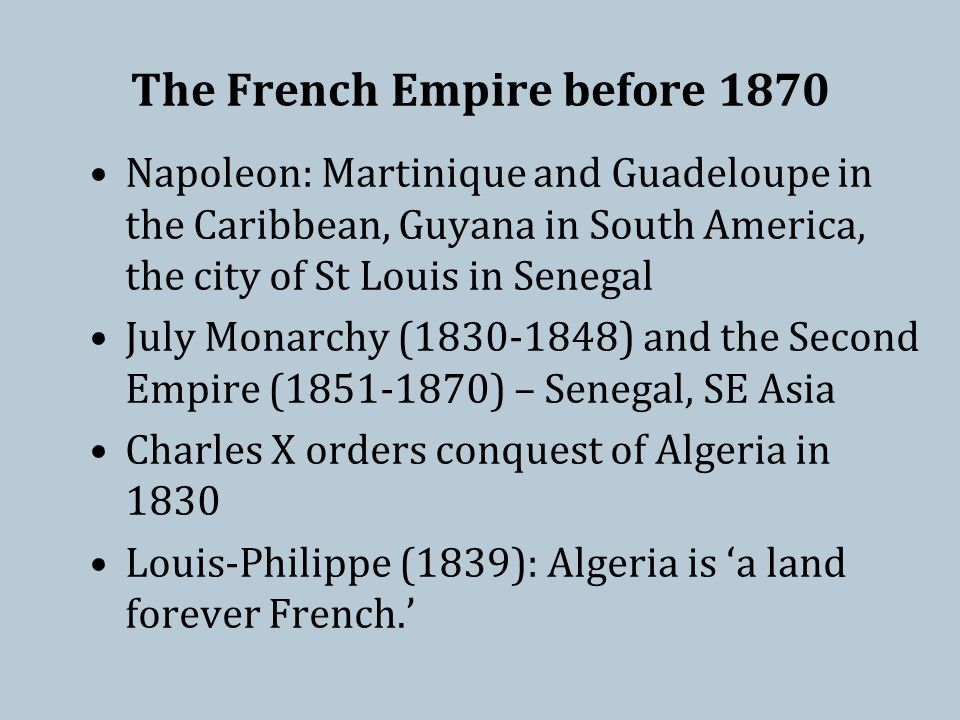 The French Empire before 1870 Napoleon: Martinique and Guadeloupe in the Caribbean, Guyana in South America, the city of St Louis in Senegal July Monarchy (1830-1848) and the Second Empire (1851-1870) – Senegal, SE Asia Charles X orders conquest of Algeria in 1830 Louis-Philippe (1839): Algeria is 'a land forever French.'