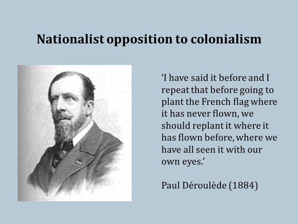 Nationalist opposition to colonialism 'I have said it before and I repeat that before going to plant the French flag where it has never flown, we should replant it where it has flown before, where we have all seen it with our own eyes.' Paul Déroulède (1884)