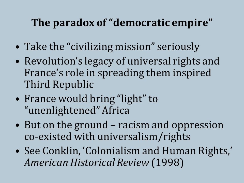 The paradox of democratic empire Take the civilizing mission seriously Revolution's legacy of universal rights and France's role in spreading them inspired Third Republic France would bring light to unenlightened Africa But on the ground – racism and oppression co-existed with universalism/rights See Conklin, 'Colonialism and Human Rights,' American Historical Review (1998)