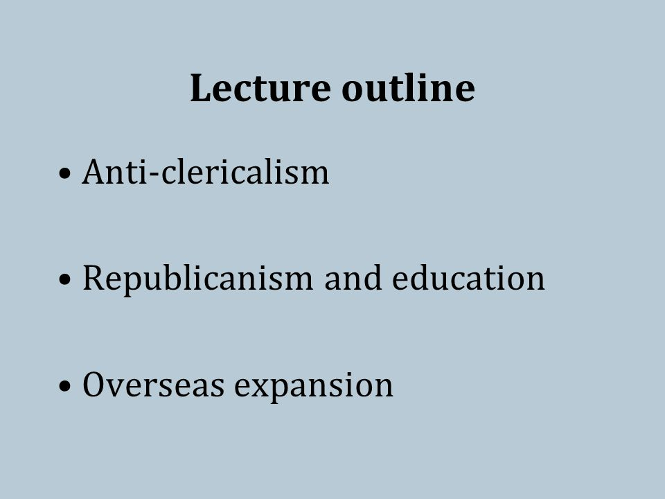 Lecture outline Anti-clericalism Republicanism and education Overseas expansion