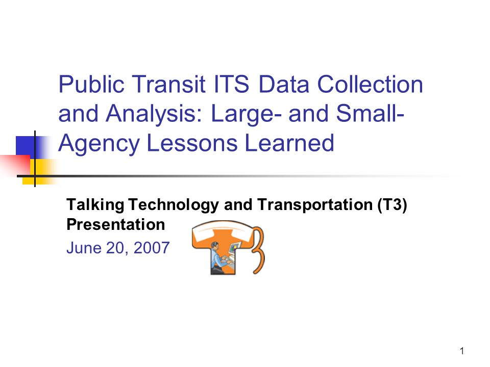 1 Public Transit ITS Data Collection and Analysis: Large- and Small- Agency Lessons Learned Talking Technology and Transportation (T3) Presentation June 20, 2007