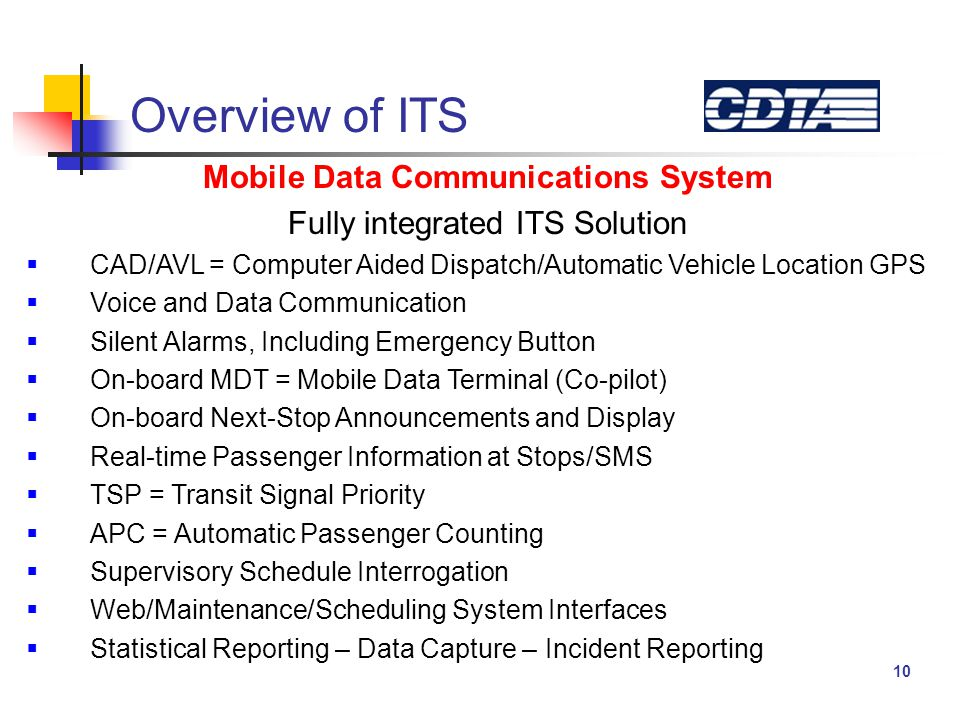 10 Overview of ITS Mobile Data Communications System Fully integrated ITS Solution  CAD/AVL = Computer Aided Dispatch/Automatic Vehicle Location GPS  Voice and Data Communication  Silent Alarms, Including Emergency Button  On-board MDT = Mobile Data Terminal (Co-pilot)  On-board Next-Stop Announcements and Display  Real-time Passenger Information at Stops/SMS  TSP = Transit Signal Priority  APC = Automatic Passenger Counting  Supervisory Schedule Interrogation  Web/Maintenance/Scheduling System Interfaces  Statistical Reporting – Data Capture – Incident Reporting
