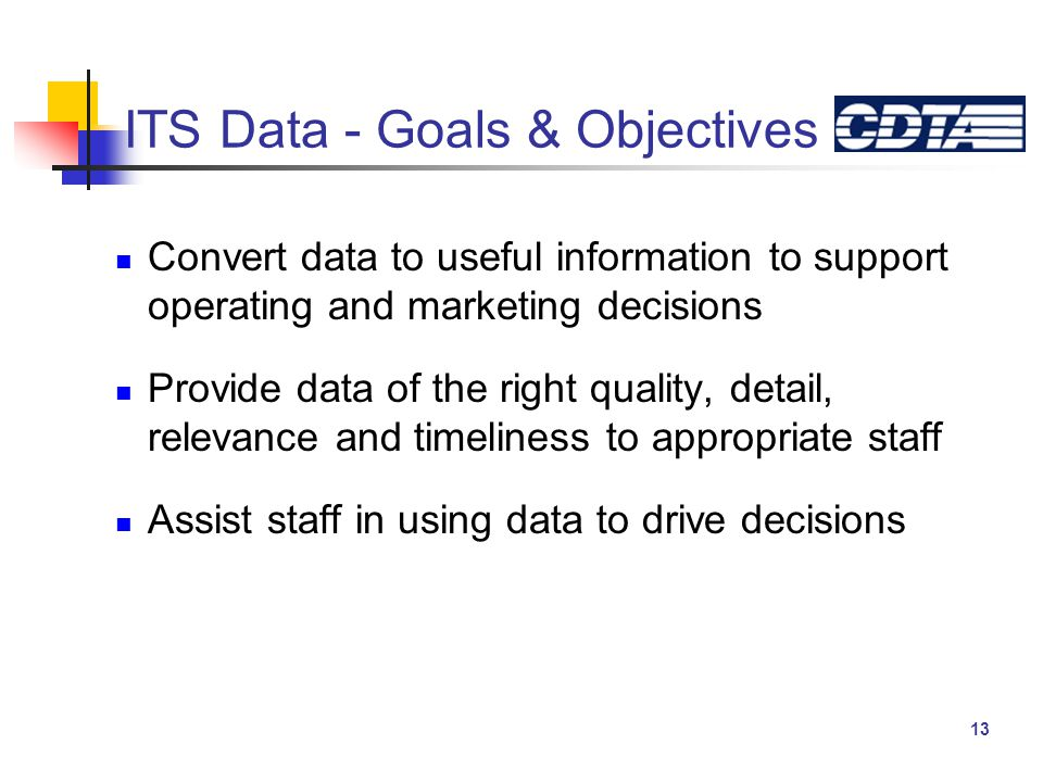 13 ITS Data - Goals & Objectives Convert data to useful information to support operating and marketing decisions Provide data of the right quality, detail, relevance and timeliness to appropriate staff Assist staff in using data to drive decisions
