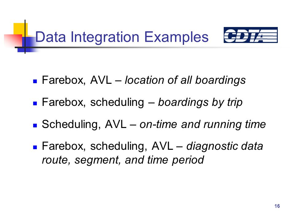 16 Data Integration Examples Farebox, AVL – location of all boardings Farebox, scheduling – boardings by trip Scheduling, AVL – on-time and running time Farebox, scheduling, AVL – diagnostic data route, segment, and time period