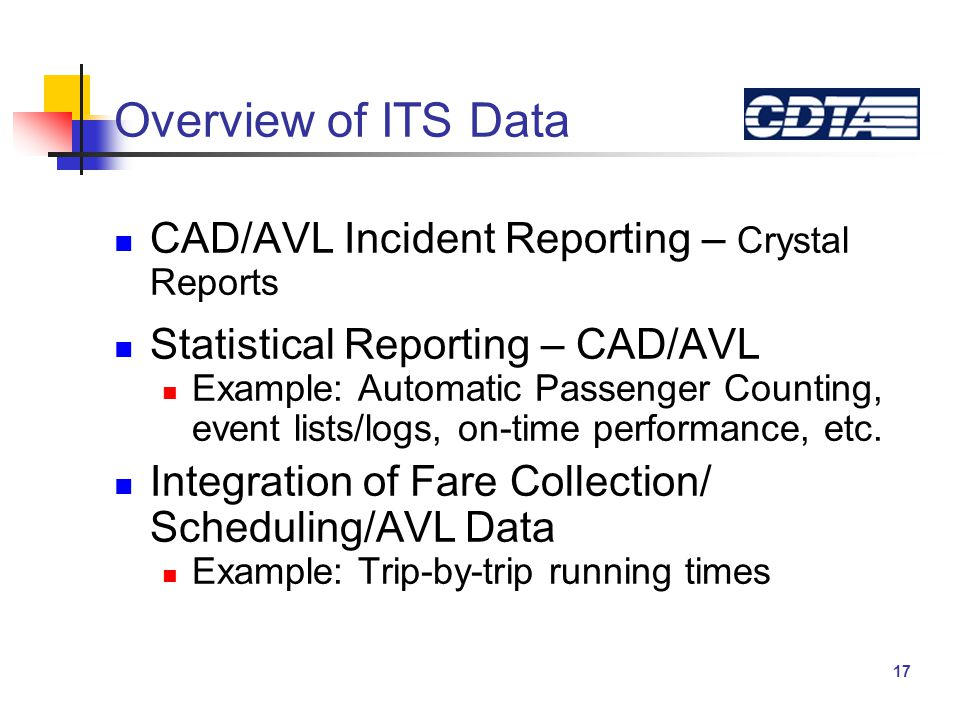 17 Overview of ITS Data CAD/AVL Incident Reporting – Crystal Reports Statistical Reporting – CAD/AVL Example: Automatic Passenger Counting, event lists/logs, on-time performance, etc.
