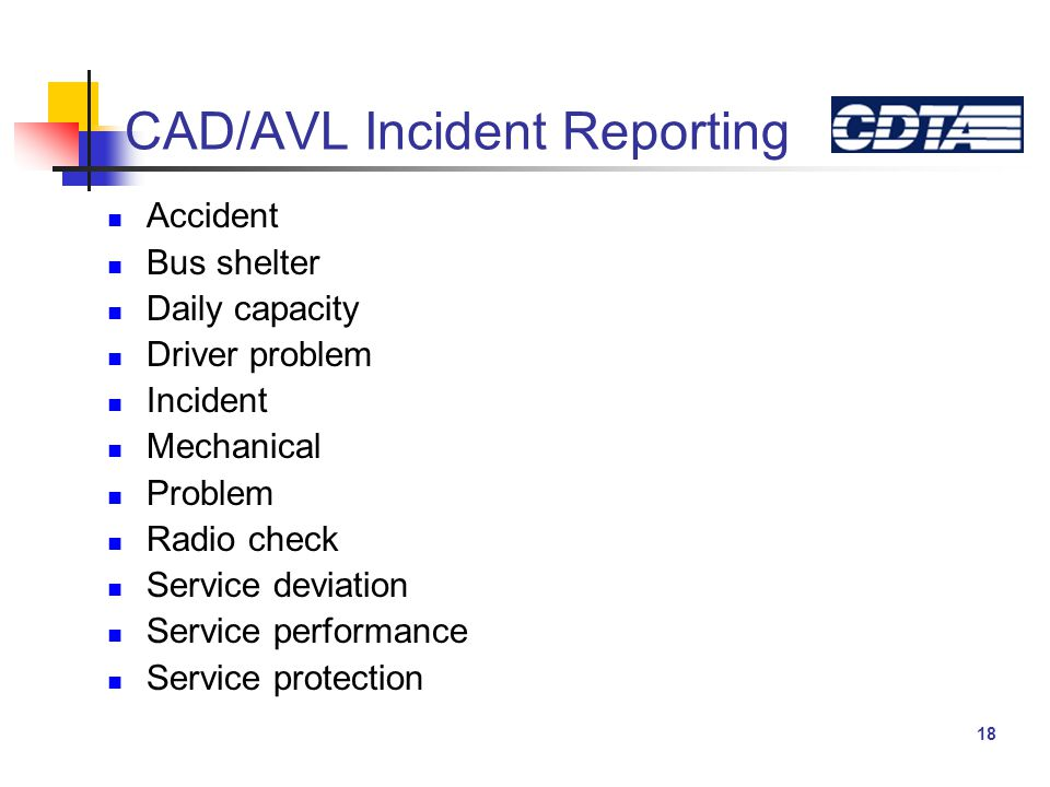 18 CAD/AVL Incident Reporting Accident Bus shelter Daily capacity Driver problem Incident Mechanical Problem Radio check Service deviation Service performance Service protection