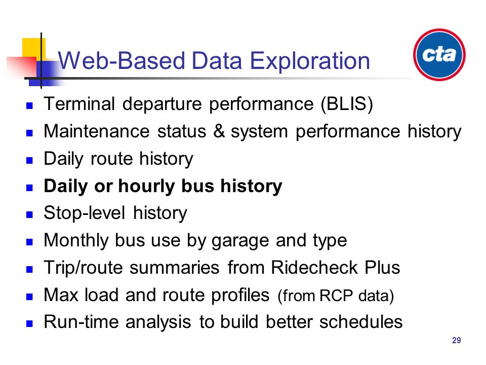 29 Web-Based Data Exploration Terminal departure performance (BLIS) Maintenance status & system performance history Daily route history Daily or hourly bus history Stop-level history Monthly bus use by garage and type Trip/route summaries from Ridecheck Plus Max load and route profiles (from RCP data) Run-time analysis to build better schedules