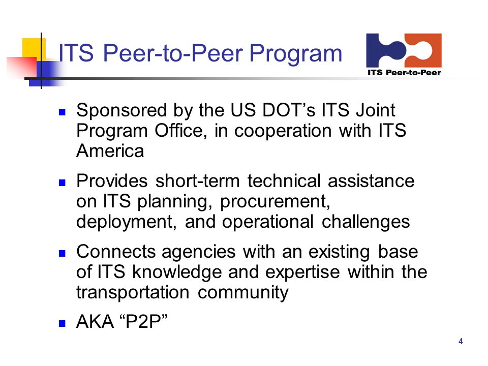 4 ITS Peer-to-Peer Program Sponsored by the US DOT's ITS Joint Program Office, in cooperation with ITS America Provides short-term technical assistance on ITS planning, procurement, deployment, and operational challenges Connects agencies with an existing base of ITS knowledge and expertise within the transportation community AKA P2P