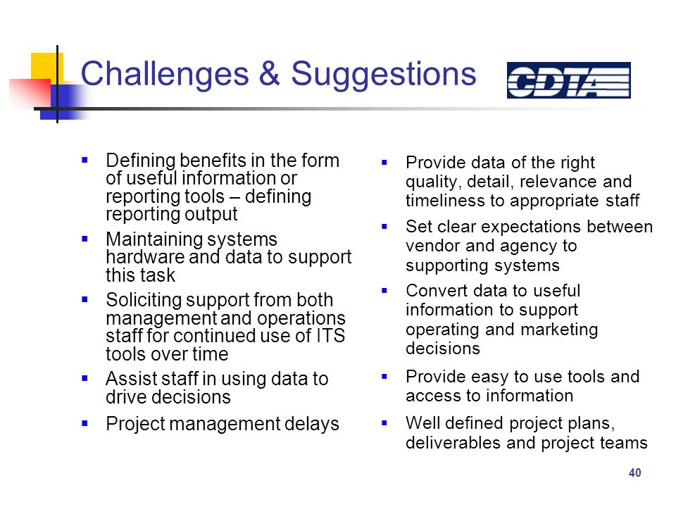 40 Challenges & Suggestions  Provide data of the right quality, detail, relevance and timeliness to appropriate staff  Set clear expectations between vendor and agency to supporting systems  Convert data to useful information to support operating and marketing decisions  Provide easy to use tools and access to information  Well defined project plans, deliverables and project teams  Defining benefits in the form of useful information or reporting tools – defining reporting output  Maintaining systems hardware and data to support this task  Soliciting support from both management and operations staff for continued use of ITS tools over time  Assist staff in using data to drive decisions  Project management delays