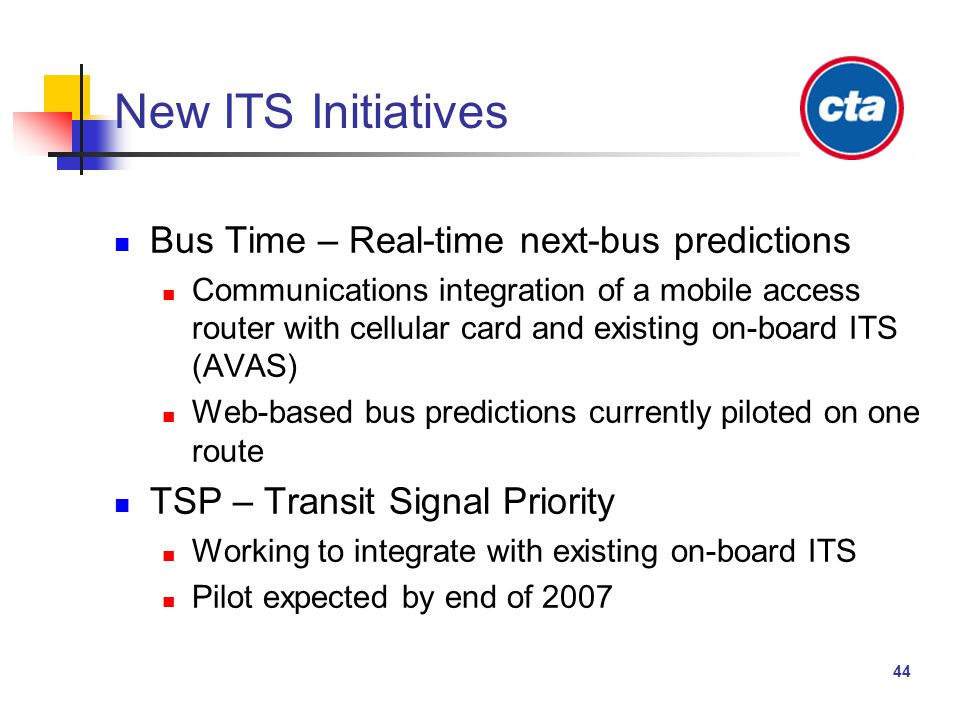 44 New ITS Initiatives Bus Time – Real-time next-bus predictions Communications integration of a mobile access router with cellular card and existing on-board ITS (AVAS) Web-based bus predictions currently piloted on one route TSP – Transit Signal Priority Working to integrate with existing on-board ITS Pilot expected by end of 2007