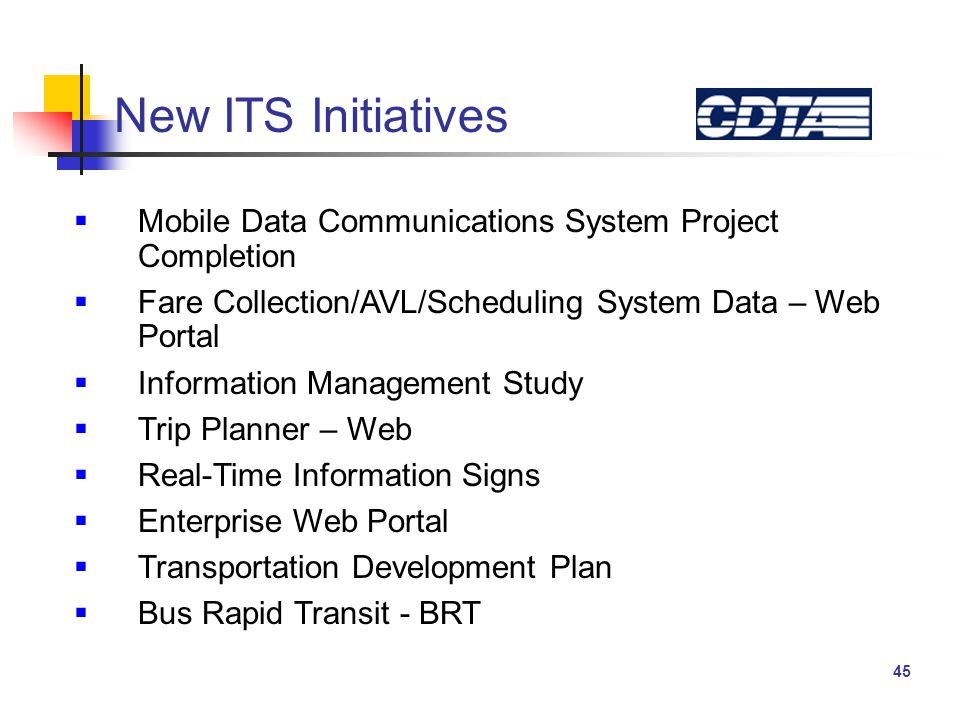 45 New ITS Initiatives  Mobile Data Communications System Project Completion  Fare Collection/AVL/Scheduling System Data – Web Portal  Information Management Study  Trip Planner – Web  Real-Time Information Signs  Enterprise Web Portal  Transportation Development Plan  Bus Rapid Transit - BRT