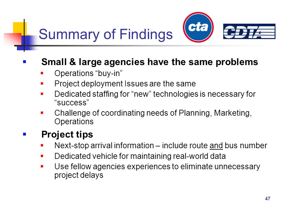 47 Summary of Findings  Small & large agencies have the same problems  Operations buy-in  Project deployment Issues are the same  Dedicated staffing for new technologies is necessary for success  Challenge of coordinating needs of Planning, Marketing, Operations  Project tips  Next-stop arrival information – include route and bus number  Dedicated vehicle for maintaining real-world data  Use fellow agencies experiences to eliminate unnecessary project delays