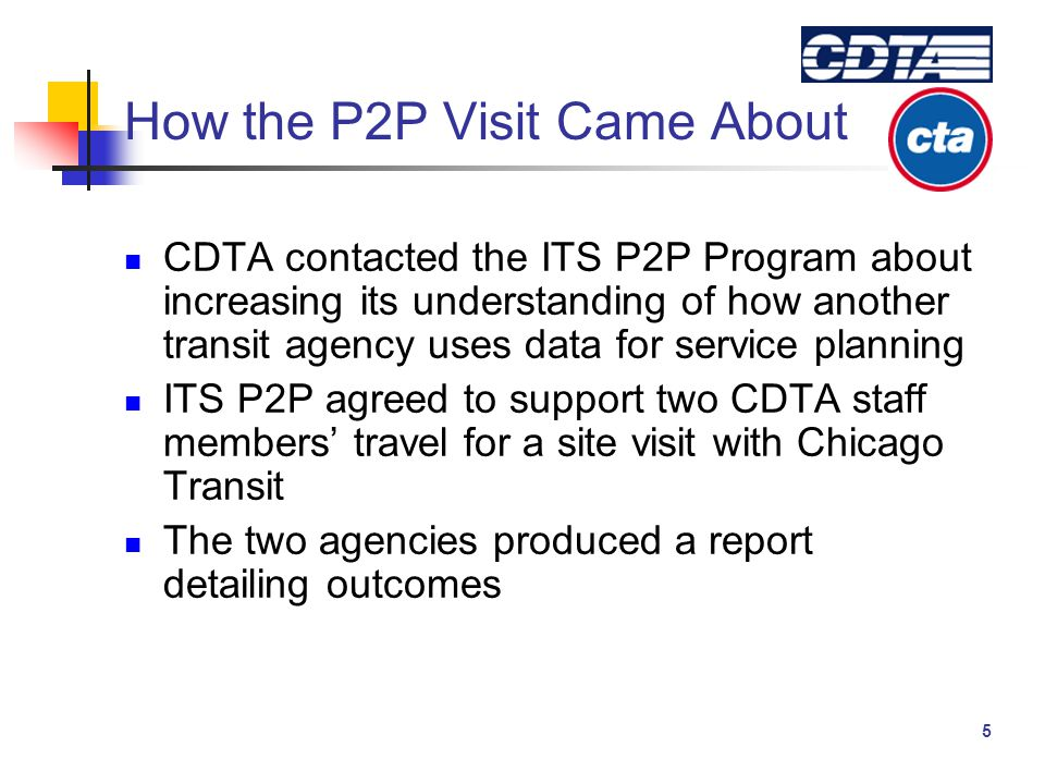 5 How the P2P Visit Came About CDTA contacted the ITS P2P Program about increasing its understanding of how another transit agency uses data for service planning ITS P2P agreed to support two CDTA staff members' travel for a site visit with Chicago Transit The two agencies produced a report detailing outcomes