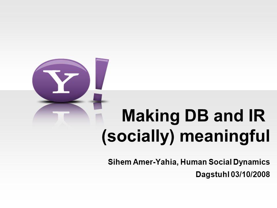 Making DB and IR (socially) meaningful Sihem Amer-Yahia, Human Social Dynamics Dagstuhl 03/10/2008