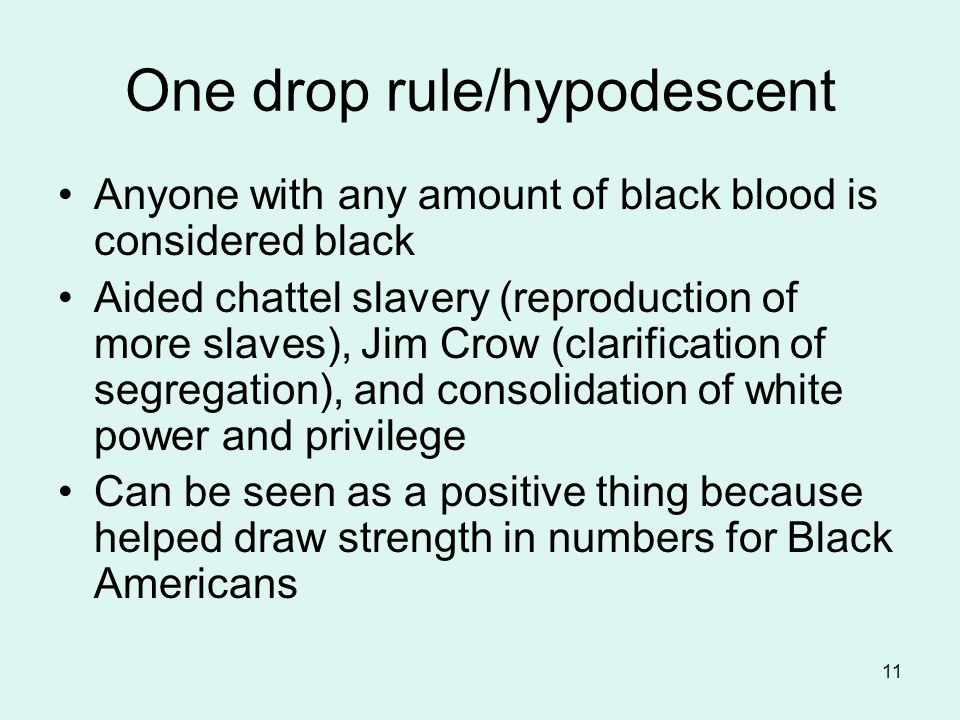 11 One drop rule/hypodescent Anyone with any amount of black blood is considered black Aided chattel slavery (reproduction of more slaves), Jim Crow (clarification of segregation), and consolidation of white power and privilege Can be seen as a positive thing because helped draw strength in numbers for Black Americans