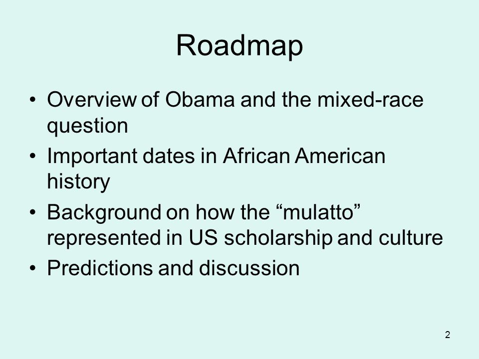 2 Roadmap Overview of Obama and the mixed-race question Important dates in African American history Background on how the mulatto represented in US scholarship and culture Predictions and discussion