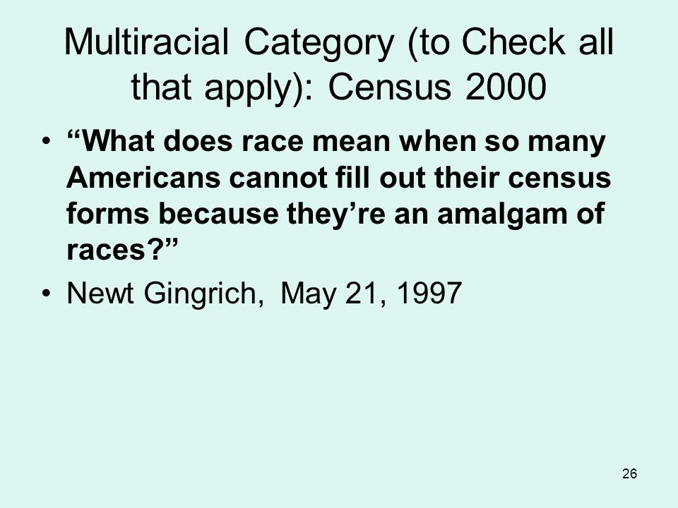 26 Multiracial Category (to Check all that apply): Census 2000 What does race mean when so many Americans cannot fill out their census forms because they're an amalgam of races Newt Gingrich, May 21, 1997