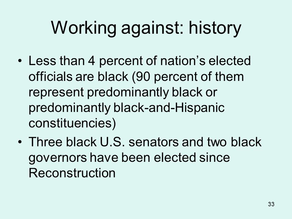 33 Working against: history Less than 4 percent of nation's elected officials are black (90 percent of them represent predominantly black or predominantly black-and-Hispanic constituencies) Three black U.S.