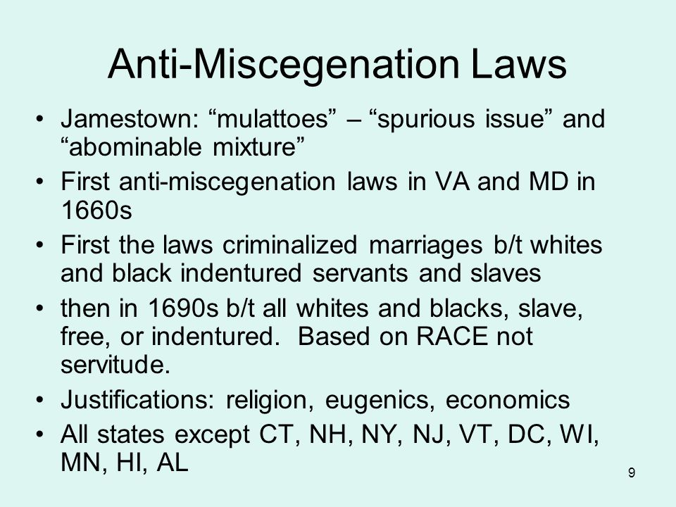 9 Anti-Miscegenation Laws Jamestown: mulattoes – spurious issue and abominable mixture First anti-miscegenation laws in VA and MD in 1660s First the laws criminalized marriages b/t whites and black indentured servants and slaves then in 1690s b/t all whites and blacks, slave, free, or indentured.