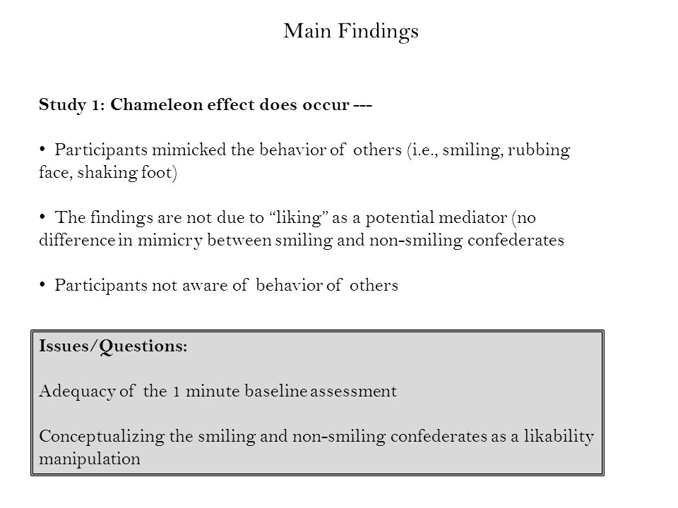 Main Findings Study 1: Chameleon effect does occur --- Participants mimicked the behavior of others (i.e., smiling, rubbing face, shaking foot) The findings are not due to liking as a potential mediator (no difference in mimicry between smiling and non-smiling confederates Participants not aware of behavior of others Issues/Questions: Adequacy of the 1 minute baseline assessment Conceptualizing the smiling and non-smiling confederates as a likability manipulation