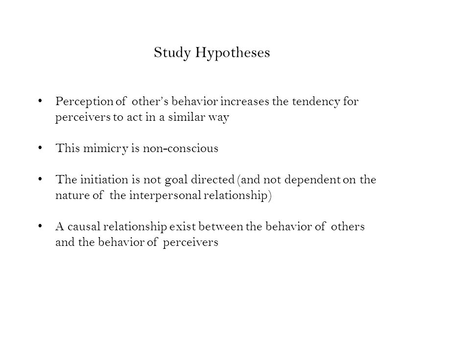 Study Hypotheses Perception of other's behavior increases the tendency for perceivers to act in a similar way This mimicry is non-conscious The initiation is not goal directed (and not dependent on the nature of the interpersonal relationship) A causal relationship exist between the behavior of others and the behavior of perceivers