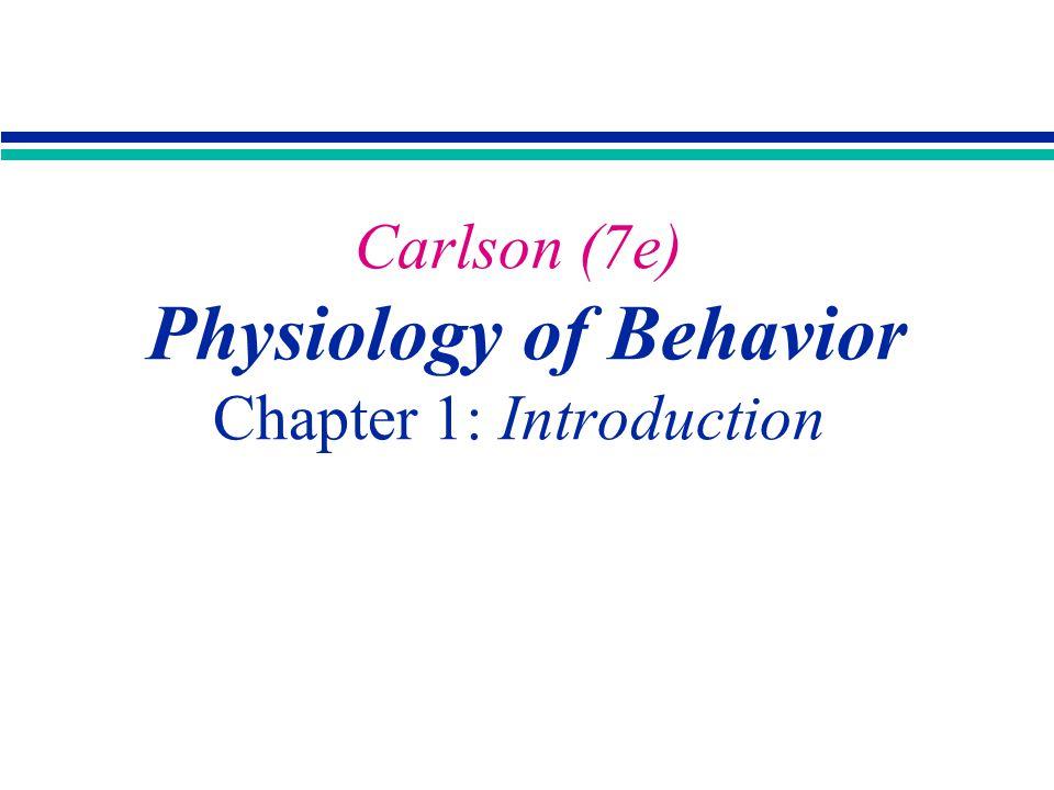Carlson - Physiology of Behavior 7/e, Allyn and Bacon Carlson (7e) Physiology of Behavior Chapter 1: Introduction