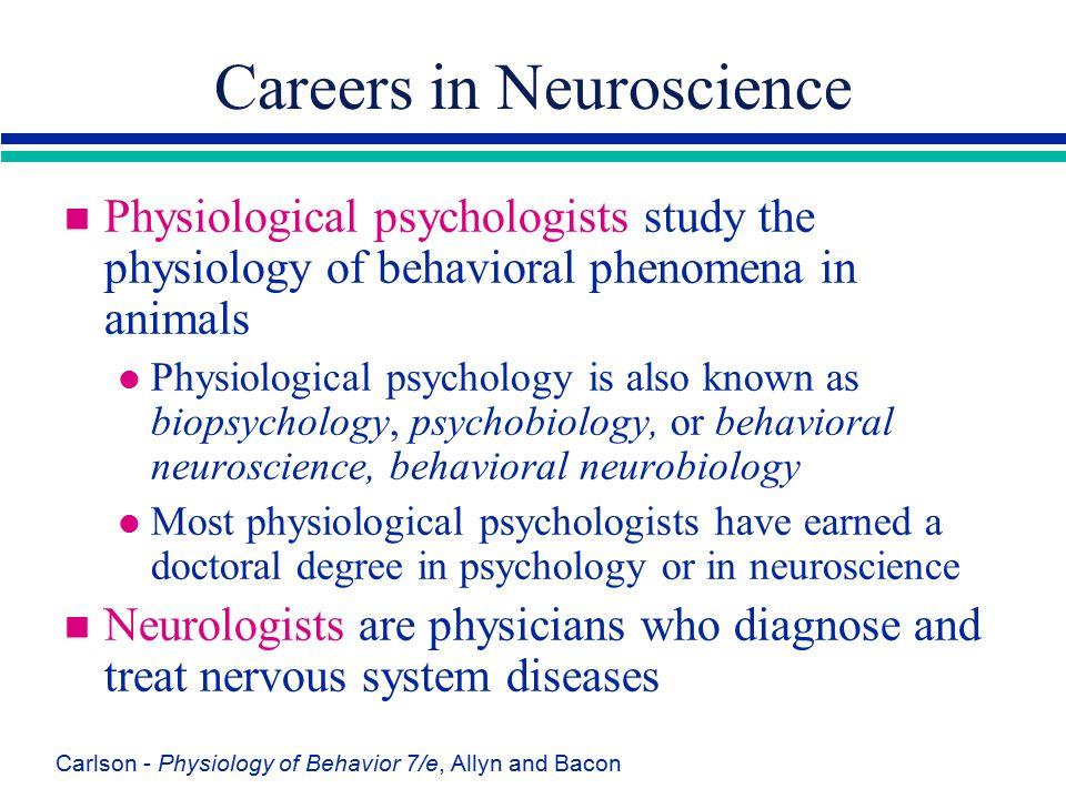 Carlson - Physiology of Behavior 7/e, Allyn and Bacon Careers in Neuroscience n Physiological psychologists study the physiology of behavioral phenome