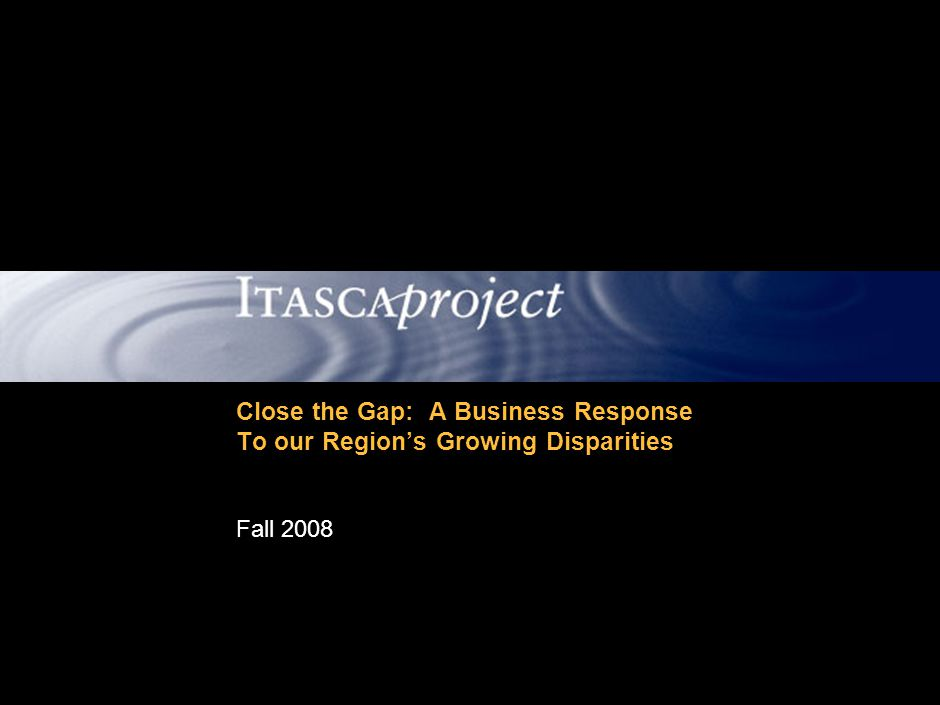 MW-ZXF585-20060118-310 1 TODAY'S AGENDA Overview of the Itasca Project Socioeconomic disparities in our region –Findings from Mind the Gap report –Highlights of Close the Gap documentary Itasca's response