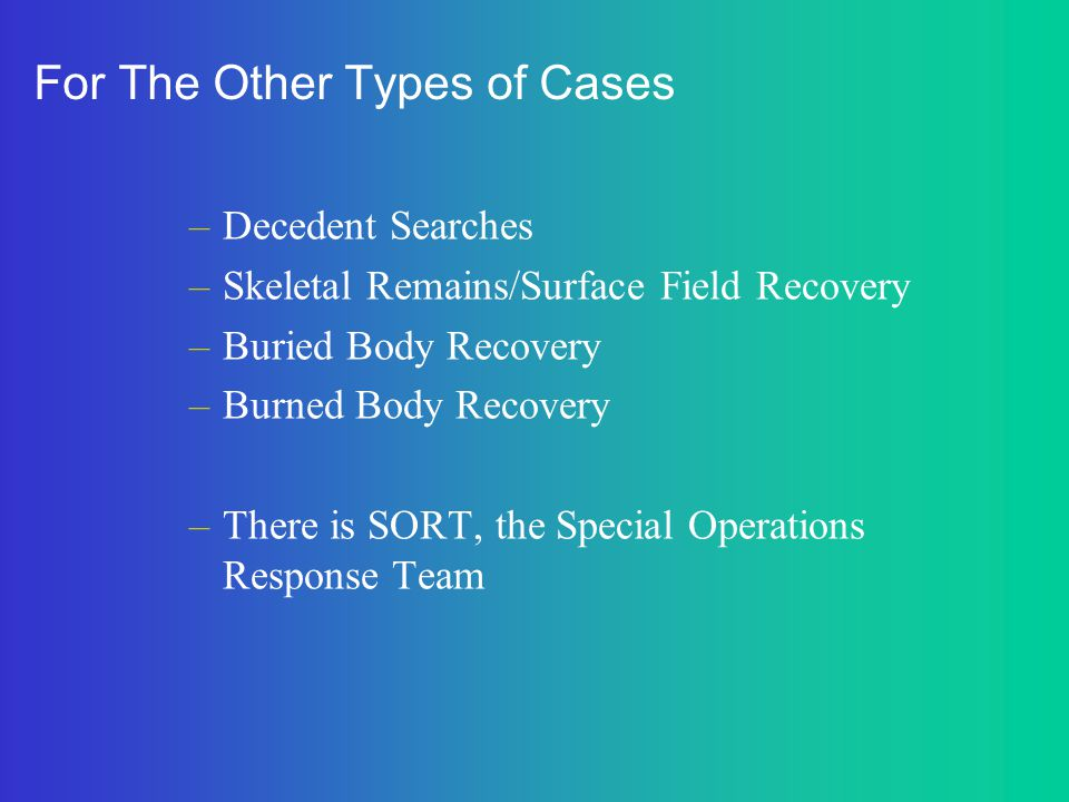 For The Other Types of Cases –Decedent Searches –Skeletal Remains/Surface Field Recovery –Buried Body Recovery –Burned Body Recovery –There is SORT, t