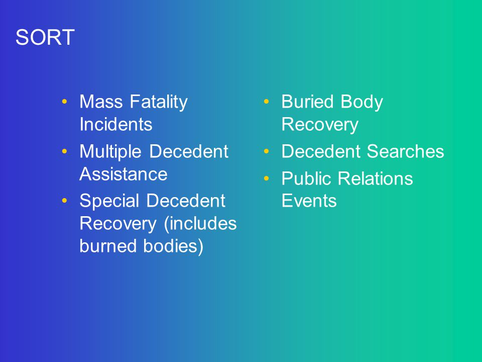 SORT Mass Fatality Incidents Multiple Decedent Assistance Special Decedent Recovery (includes burned bodies) Buried Body Recovery Decedent Searches Pu