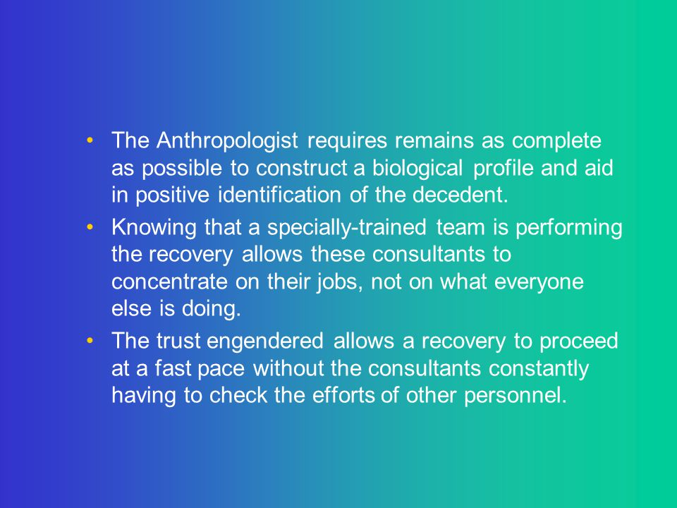 The Anthropologist requires remains as complete as possible to construct a biological profile and aid in positive identification of the decedent. Know