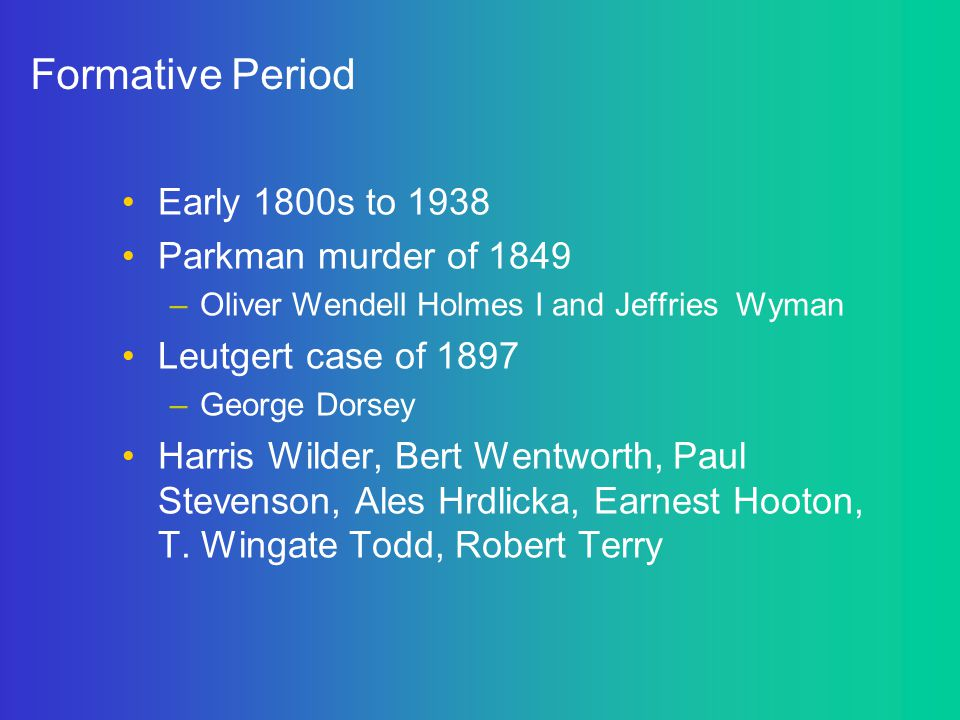 Formative Period Early 1800s to 1938 Parkman murder of 1849 –Oliver Wendell Holmes I and Jeffries Wyman Leutgert case of 1897 –George Dorsey Harris Wi