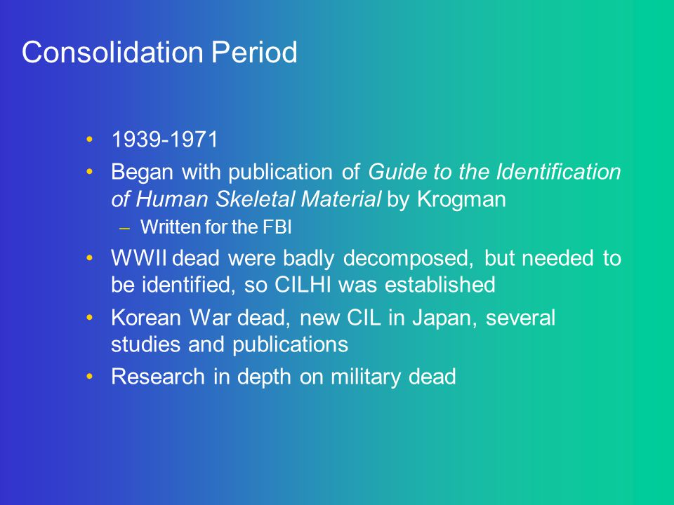 Consolidation Period 1939-1971 Began with publication of Guide to the Identification of Human Skeletal Material by Krogman –Written for the FBI WWII d