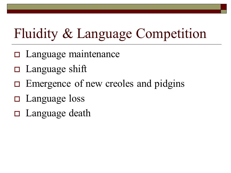 Fluidity & Language Competition  Language maintenance  Language shift  Emergence of new creoles and pidgins  Language loss  Language death