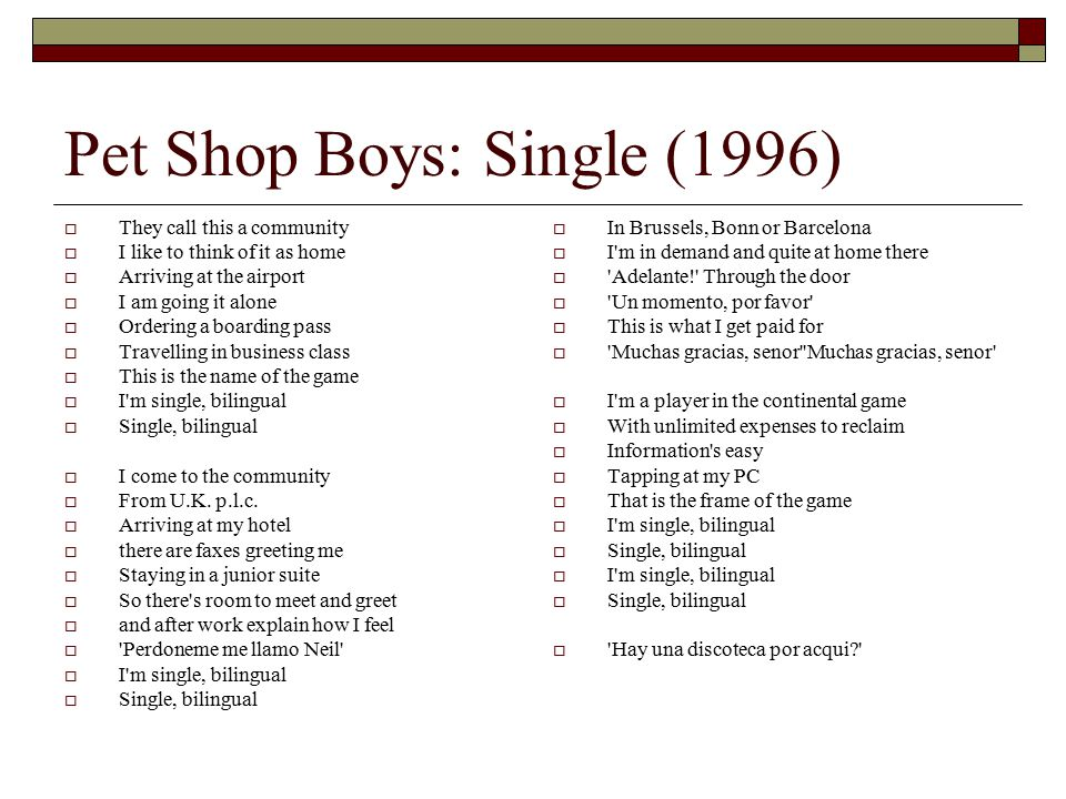Pet Shop Boys: Single (1996)  They call this a community  I like to think of it as home  Arriving at the airport  I am going it alone  Ordering a boarding pass  Travelling in business class  This is the name of the game  I m single, bilingual  Single, bilingual  I come to the community  From U.K.
