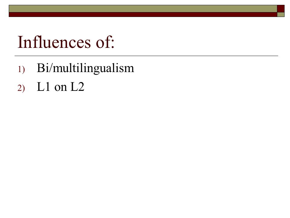 Influences of: 1) Bi/multilingualism 2) L1 on L2
