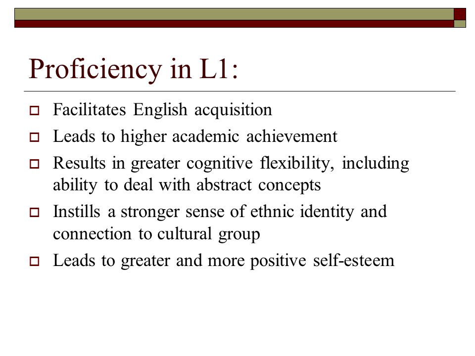 Proficiency in L1:  Facilitates English acquisition  Leads to higher academic achievement  Results in greater cognitive flexibility, including ability to deal with abstract concepts  Instills a stronger sense of ethnic identity and connection to cultural group  Leads to greater and more positive self-esteem