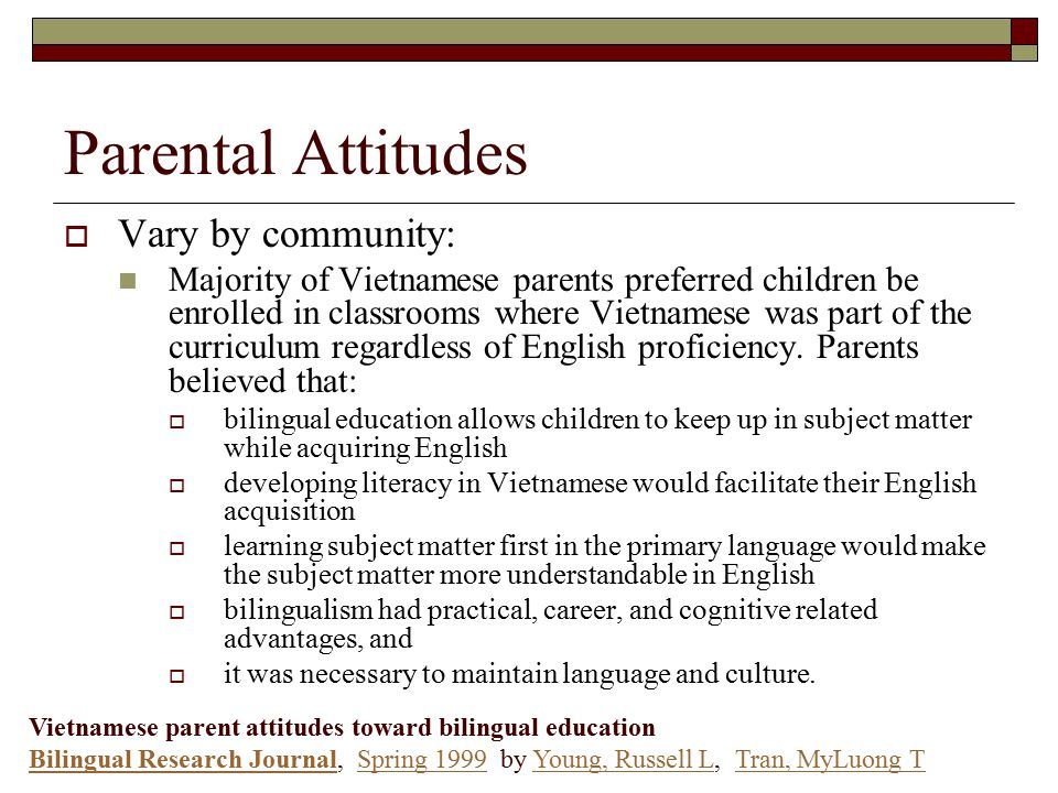 Parental Attitudes  Vary by community: Majority of Vietnamese parents preferred children be enrolled in classrooms where Vietnamese was part of the curriculum regardless of English proficiency.