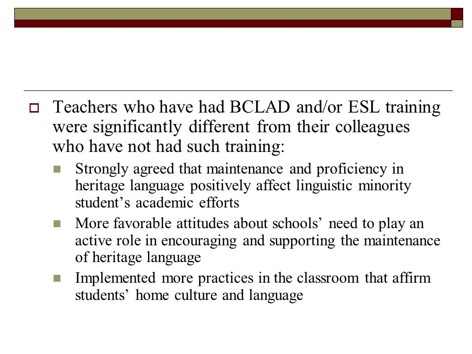  Teachers who have had BCLAD and/or ESL training were significantly different from their colleagues who have not had such training: Strongly agreed that maintenance and proficiency in heritage language positively affect linguistic minority student's academic efforts More favorable attitudes about schools' need to play an active role in encouraging and supporting the maintenance of heritage language Implemented more practices in the classroom that affirm students' home culture and language