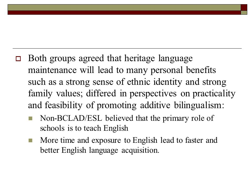  Both groups agreed that heritage language maintenance will lead to many personal benefits such as a strong sense of ethnic identity and strong family values; differed in perspectives on practicality and feasibility of promoting additive bilingualism: Non-BCLAD/ESL believed that the primary role of schools is to teach English More time and exposure to English lead to faster and better English language acquisition.